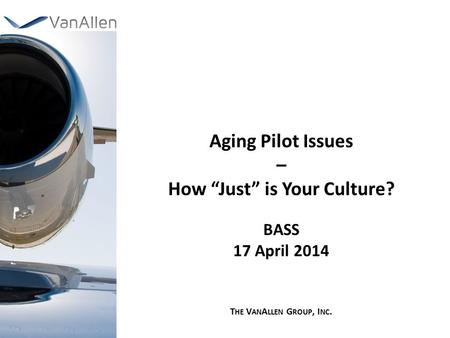 "Aging Pilot Issues – How ""Just"" is Your Culture? BASS 17 April 2014 T HE V AN A LLEN G ROUP, I NC."