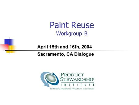 Paint Reuse Workgroup B April 15th and 16th, 2004 Sacramento, CA Dialogue.