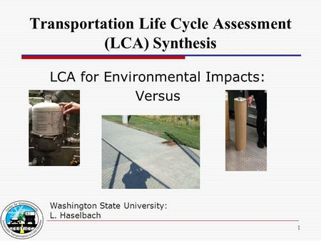 1 Transportation Life Cycle Assessment (LCA) Synthesis Washington State University: L. Haselbach LCA for Environmental Impacts: Versus.