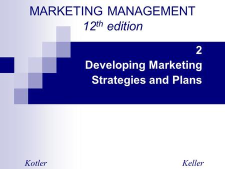 MARKETING MANAGEMENT 12 th edition 2 Developing Marketing Strategies and Plans KotlerKeller.
