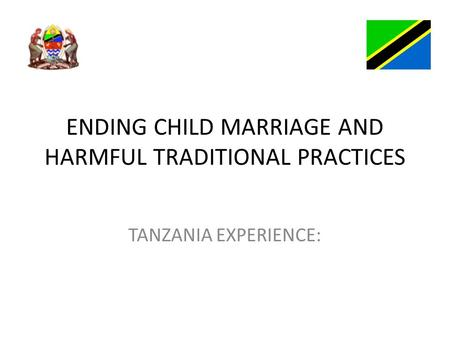 ENDING CHILD MARRIAGE AND HARMFUL TRADITIONAL PRACTICES TANZANIA EXPERIENCE: