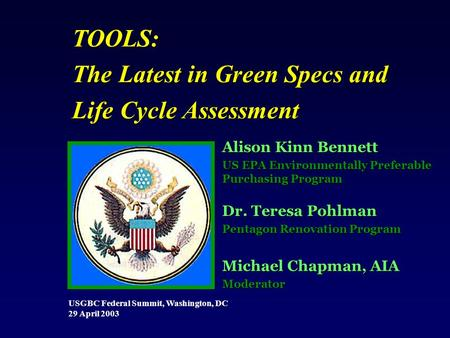 USGBC Federal Summit, Washington, DC 29 April 2003 TOOLS: The Latest in Green Specs and Life Cycle Assessment Alison Kinn Bennett US EPA Environmentally.