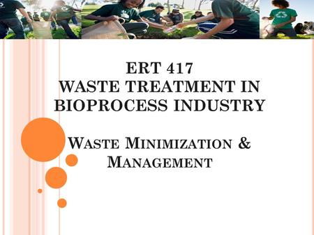 ERT 417 WASTE TREATMENT IN BIOPROCESS INDUSTRY W ASTE M INIMIZATION & M ANAGEMENT.