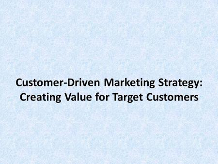 Customer-Driven Marketing Strategy: Creating Value for Target Customers.