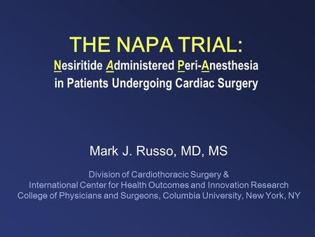 THE NAPA TRIAL: Nesiritide A dministered Peri-Anesthesia in Patients Undergoing Cardiac Surgery Mark J. Russo, MD, MS Division of Cardiothoracic Surgery.