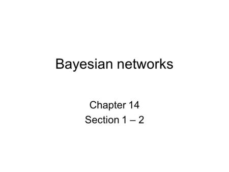 Bayesian networks Chapter 14 Section 1 – 2. Bayesian networks A simple, graphical notation for conditional independence assertions and hence for compact.