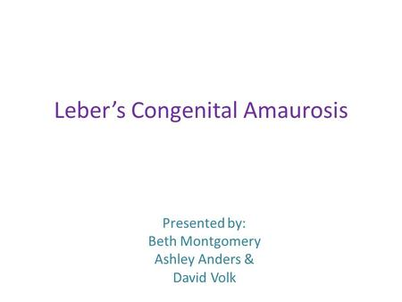 Leber's Congenital Amaurosis Presented by: Beth Montgomery Ashley Anders & David Volk.