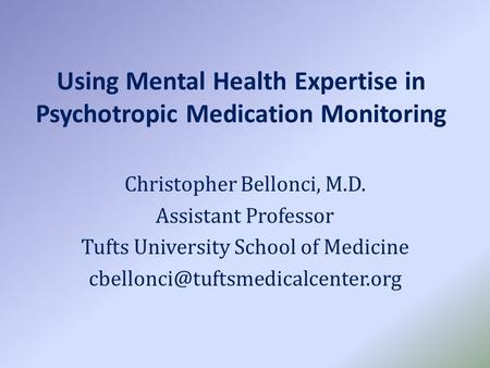 Using Mental Health Expertise in Psychotropic Medication Monitoring Christopher Bellonci, M.D. Assistant Professor Tufts University School of Medicine.