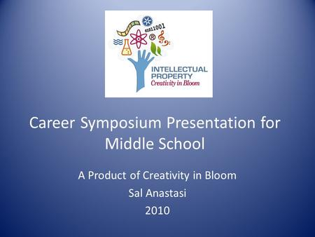Career Symposium Presentation for Middle School A Product of Creativity in Bloom Sal Anastasi 2010.