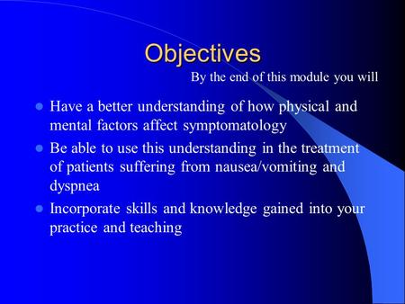Objectives Have a better understanding of how physical and mental factors affect symptomatology Be able to use this understanding in the treatment of patients.