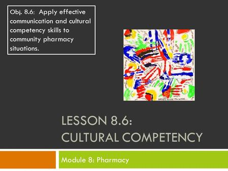 LESSON 8.6: CULTURAL COMPETENCY Module 8: Pharmacy Obj. 8.6: Apply effective communication and cultural competency skills to community pharmacy situations.