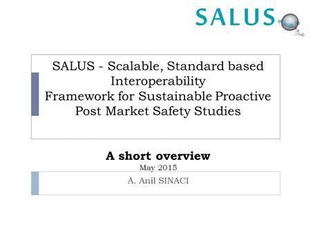 SALUS - Scalable, Standard based Interoperability Framework for Sustainable Proactive Post Market Safety Studies A short overview May 2015 A. Anil SINACI.