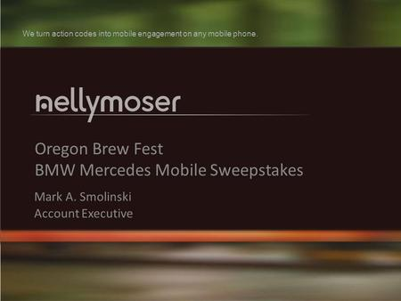 1 Oregon Brew Fest BMW Mercedes Mobile Sweepstakes Mark A. Smolinski Account Executive We turn action codes into mobile engagement on any mobile phone.