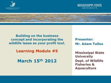 Building on the business concept and incorporating the wildlife lease as your profit tool. Learning Module #5 March 15 th 2012 Presenter: Mr. Adam Tullos.