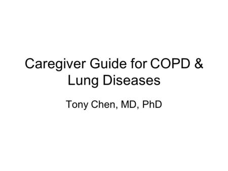 Caregiver Guide for COPD & Lung Diseases Tony Chen, MD, PhD.