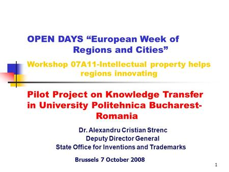 "1 Dr. Alexandru Cristian Strenc Deputy Director General State Office for Inventions and Trademarks Brussels 7 October 2008 OPEN DAYS ""European Week of."