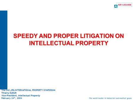 The world leader in industrial and medical gases SPEEDY AND PROPER LITIGATION ON INTELLECTUAL PROPERTY The 3rd JIPA INTERNATIONAL PROPERTY SYMPOSIUM Thierry.