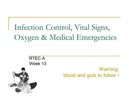 Infection Control, Vital Signs, Oxygen & Medical Emergencies RTEC A Week 13 Warning: blood and guts to follow !