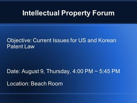 Intellectual Property Forum Objective: Current Issues for US and Korean Patent Law Date: August 9, Thursday, 4:00 PM ~ 5:45 PM Location: Beach Room.