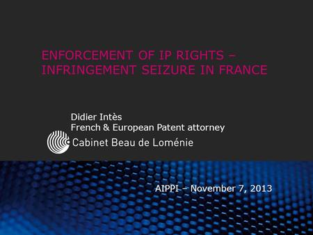 ENFORCEMENT OF IP RIGHTS – INFRINGEMENT SEIZURE IN FRANCE Didier Intès French & European Patent attorney AIPPI – November 7, 2013.