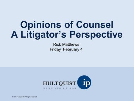 Opinions of Counsel A Litigator's Perspective Rick Matthews Friday, February 4 © 2011 Hultquist IP. All rights reserved.