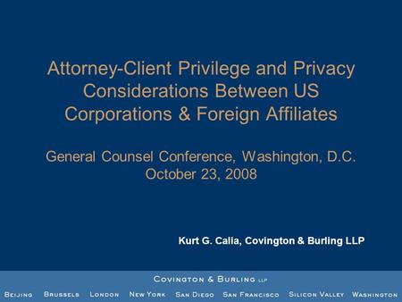 Attorney-Client Privilege and Privacy Considerations Between US Corporations & Foreign Affiliates General Counsel Conference, Washington, D.C. October.