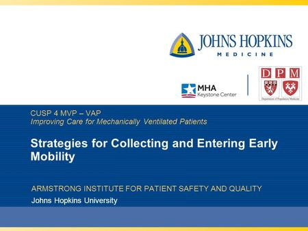 CUSP 4 MVP – VAP Improving Care for Mechanically Ventilated Patients Strategies for Collecting and Entering Early Mobility ARMSTRONG INSTITUTE FOR PATIENT.