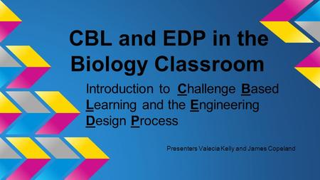 CBL and EDP in the Biology Classroom Introduction to Challenge Based Learning and the Engineering Design Process Presenters Valecia Kelly and James Copeland.