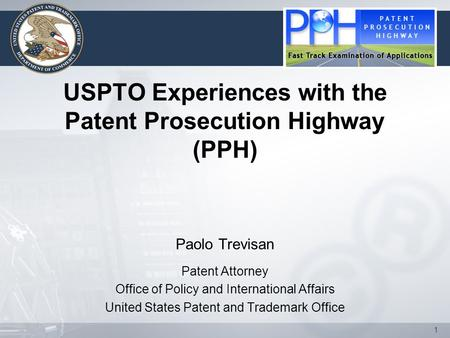 1 USPTO Experiences with the Patent Prosecution Highway (PPH) Paolo Trevisan Patent Attorney Office of Policy and International Affairs United States Patent.