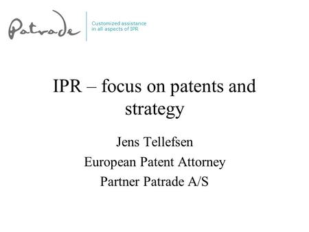 Customized assistance in all aspects of IPR IPR – focus on patents and strategy Jens Tellefsen European Patent Attorney Partner Patrade A/S.