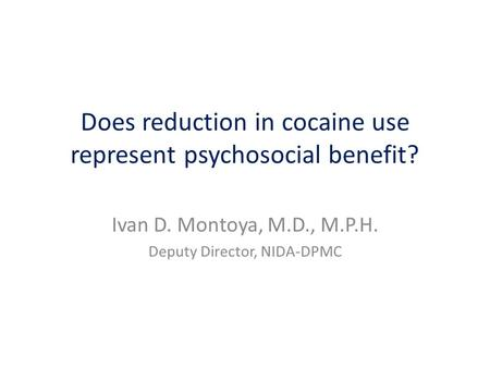 Does reduction in cocaine use represent psychosocial benefit? Ivan D. Montoya, M.D., M.P.H. Deputy Director, NIDA-DPMC.