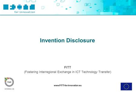 Www.FITT-for-Innovation.eu Invention Disclosure FITT (Fostering Interregional Exchange in ICT Technology Transfer)