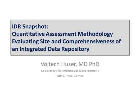 IDR Snapshot: Quantitative Assessment Methodology Evaluating Size and Comprehensiveness of an Integrated Data Repository Vojtech Huser, MD PhD Laboratory.