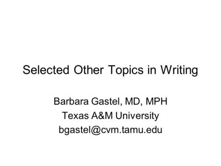Selected Other Topics in Writing Barbara Gastel, MD, MPH Texas A&M University