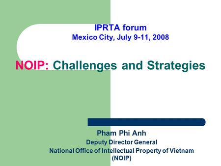 NOIP: Challenges and Strategies IPRTA forum Mexico City, July 9-11, 2008 Pham Phi Anh Deputy Director General National Office of Intellectual Property.