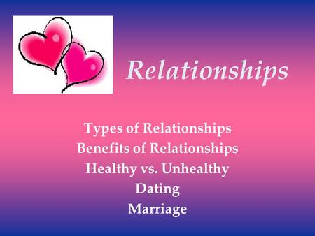 Relationships Types of Relationships Benefits of Relationships Healthy vs. Unhealthy Dating Marriage.