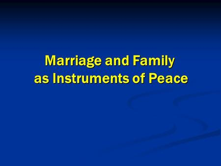 Marriage and Family as Instruments of Peace Marriage and Family as Instruments of Peace.