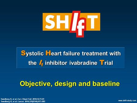 Www.shift-study.com S ystolic H eart failure treatment with the I f inhibitor ivabradine T rial Objective, design and baseline www.shift-study.com Swedberg.