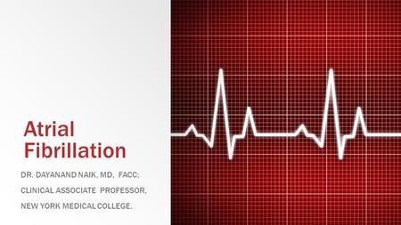Atrial Fibrillation DR. DAYANAND NAIK, MD, FACC; CLINICAL ASSOCIATE PROFESSOR, NEW YORK MEDICAL COLLEGE.