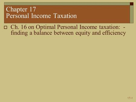 17-1 Chapter 17 Personal Income Taxation  Ch. 16 on Optimal Personal Income taxation: - finding a balance between equity and efficiency.