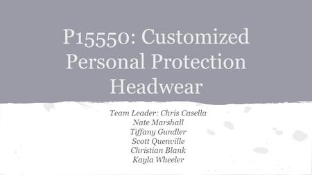P15550: Customized Personal Protection Headwear Team Leader: Chris Casella Nate Marshall Tiffany Gundler Scott Quenville Christian Blank Kayla Wheeler.