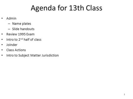 1 Agenda for 13th Class Admin – Name plates – Slide handouts Review 1995 Exam Intro to 2 nd half of class Joinder Class Actions Intro to Subject Matter.
