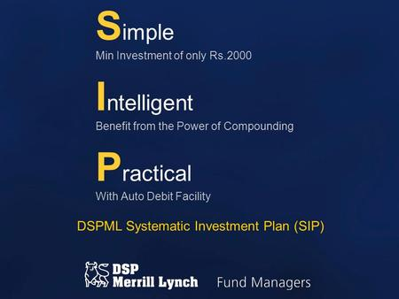 S imple Min Investment of only Rs.2000 I ntelligent Benefit from the Power of Compounding P ractical With Auto Debit Facility DSPML Systematic Investment.