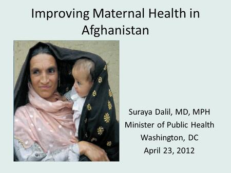 Improving Maternal Health in Afghanistan Suraya Dalil, MD, MPH Minister of Public Health Washington, DC April 23, 2012.