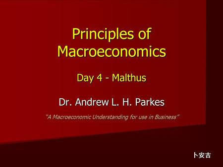 "Principles of Macroeconomics Day 4 - Malthus Dr. Andrew L. H. Parkes ""A Macroeconomic Understanding for use in Business"" 卜安吉."