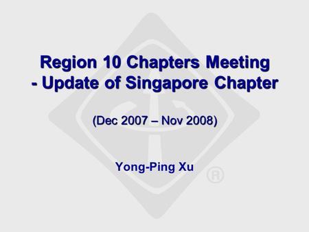 Region 10 Chapters Meeting - Update of Singapore Chapter (Dec 2007 – Nov 2008) Yong-Ping Xu.