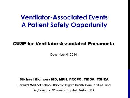 Ventilator-Associated Events A Patient Safety Opportunity Michael Klompas MD, MPH, FRCPC, FIDSA, FSHEA Harvard Medical School, Harvard Pilgrim Health Care.
