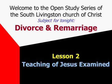 Welcome to the Open Study Series of the South Livingston church of Christ Subject for tonight: Divorce & Remarriage Lesson 2 Teaching of Jesus Examined.