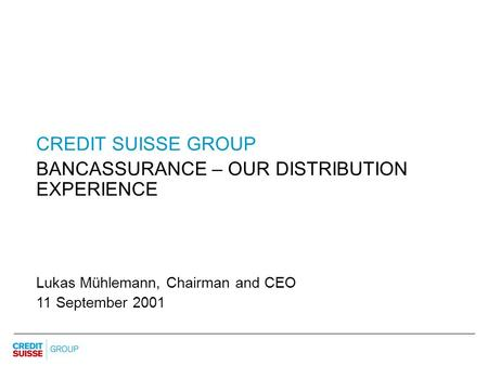 CREDIT SUISSE GROUP BANCASSURANCE – OUR DISTRIBUTION EXPERIENCE Lukas Mühlemann, Chairman and CEO 11 September 2001.