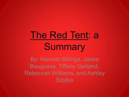The Red Tent: a Summary By: Hannah Billings, Jamie Bauguess, Tiffany Garland, Rebeccah Williams, and Ashley Szyjka.